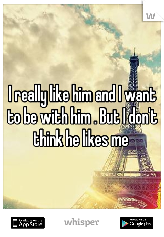 I really like him and I want to be with him . But I don't think he likes me