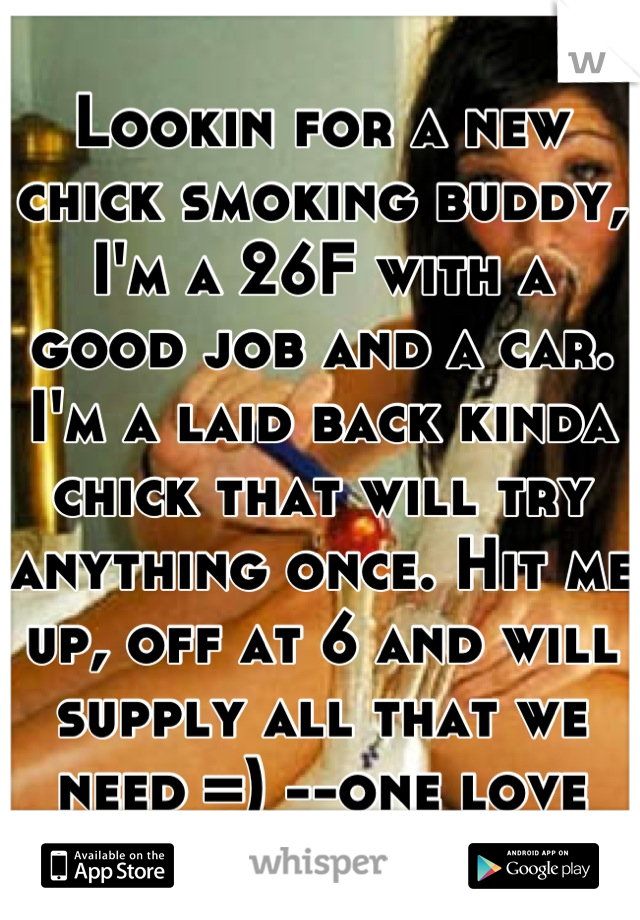 Lookin for a new chick smoking buddy, I'm a 26F with a good job and a car. I'm a laid back kinda chick that will try anything once. Hit me up, off at 6 and will supply all that we need =) --one love