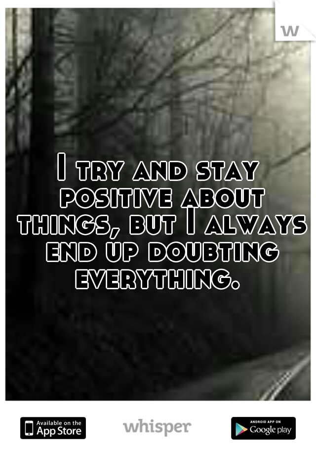 I try and stay positive about things, but I always end up doubting everything.