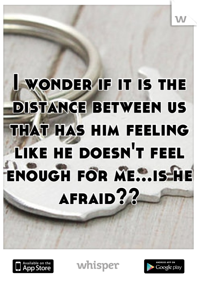 I wonder if it is the distance between us that has him feeling like he doesn't feel enough for me...is he afraid??