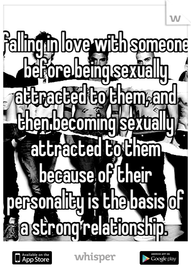 falling in love with someone before being sexually attracted to them, and then becoming sexually attracted to them because of their personality is the basis of a strong relationship.