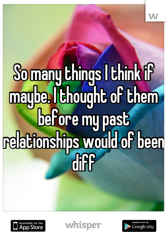 So many things I think if maybe. I thought of them before my past relationships would of been diff
