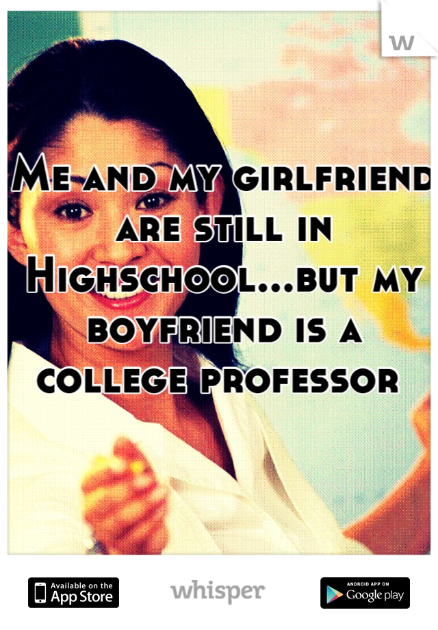 Me and my girlfriend are still in Highschool...but my boyfriend is a college professor