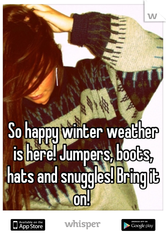 So happy winter weather is here! Jumpers, boots, hats and snuggles! Bring it on!