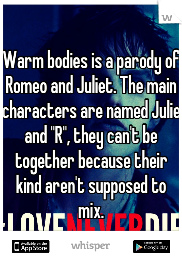 "Warm bodies is a parody of Romeo and Juliet. The main characters are named Julie and ""R"", they can't be together because their kind aren't supposed to mix."
