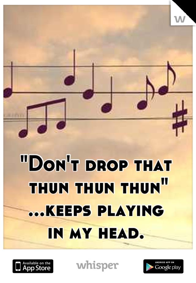 """""""Don't drop that  thun thun thun"""" ...keeps playing  in my head."""