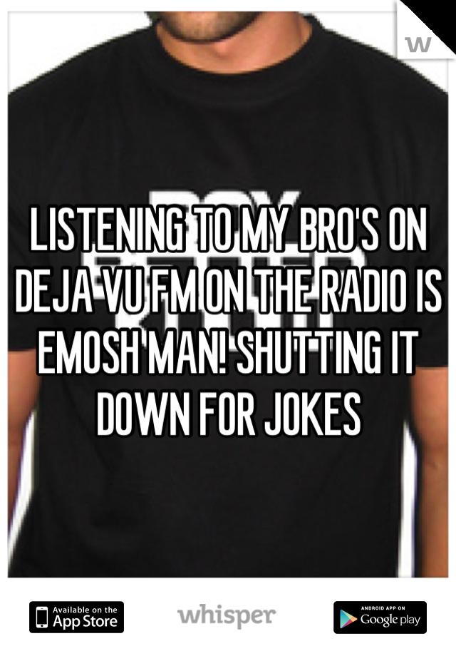 LISTENING TO MY BRO'S ON DEJA VU FM ON THE RADIO IS EMOSH MAN! SHUTTING IT DOWN FOR JOKES