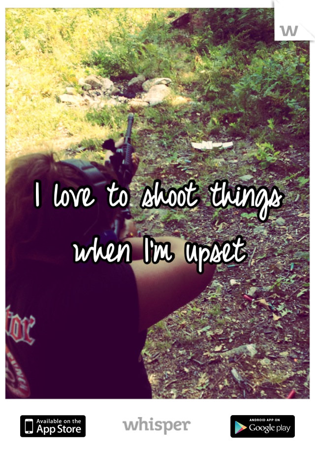 I love to shoot things when I'm upset