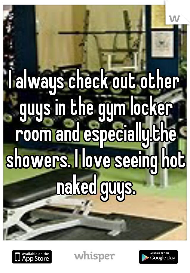 I always check out other guys in the gym locker room and especially.the showers. I love seeing hot naked guys.