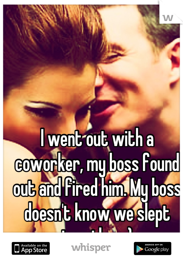 I went out with a coworker, my boss found out and fired him. My boss doesn't know we slept together ;)