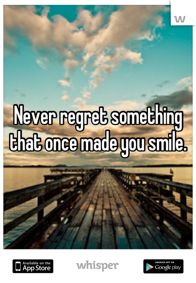 Never regret something that once made you smile.