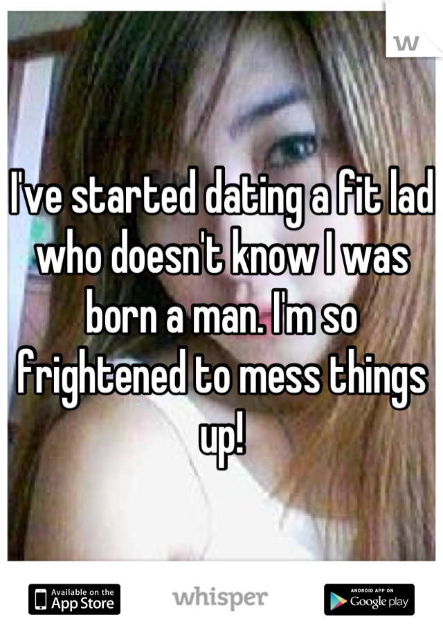I've started dating a fit lad who doesn't know I was born a man. I'm so frightened to mess things up!