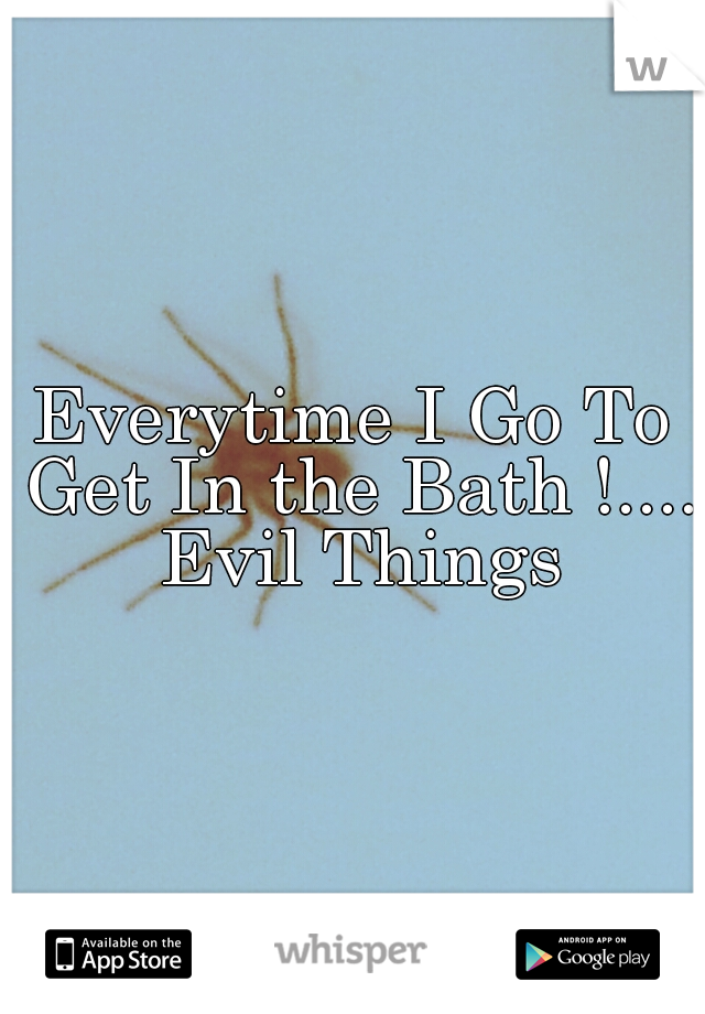 Everytime I Go To Get In the Bath !.... Evil Things