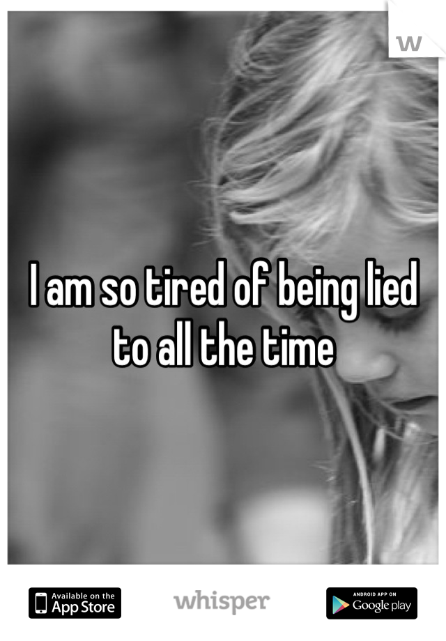 I am so tired of being lied to all the time