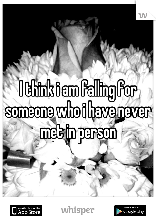 I think i am falling for someone who i have never met in person