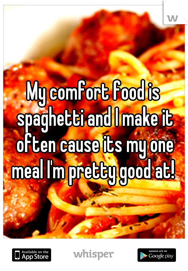 My comfort food is spaghetti and I make it often cause its my one meal I'm pretty good at!