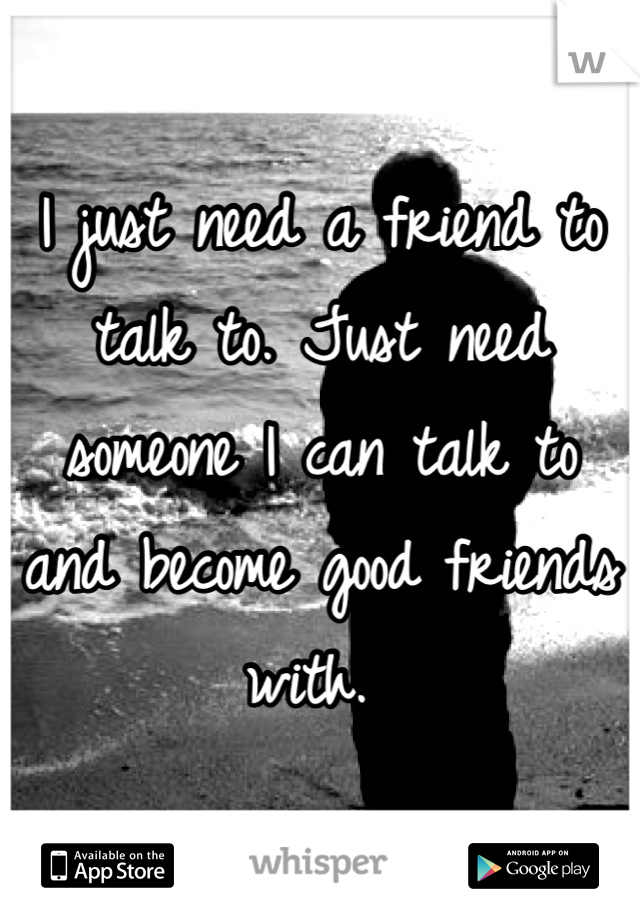 I just need a friend to talk to. Just need someone I can talk to and become good friends with.
