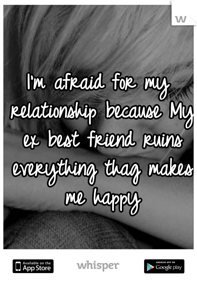 I'm afraid for my relationship because My ex best friend ruins everything thag makes me happy