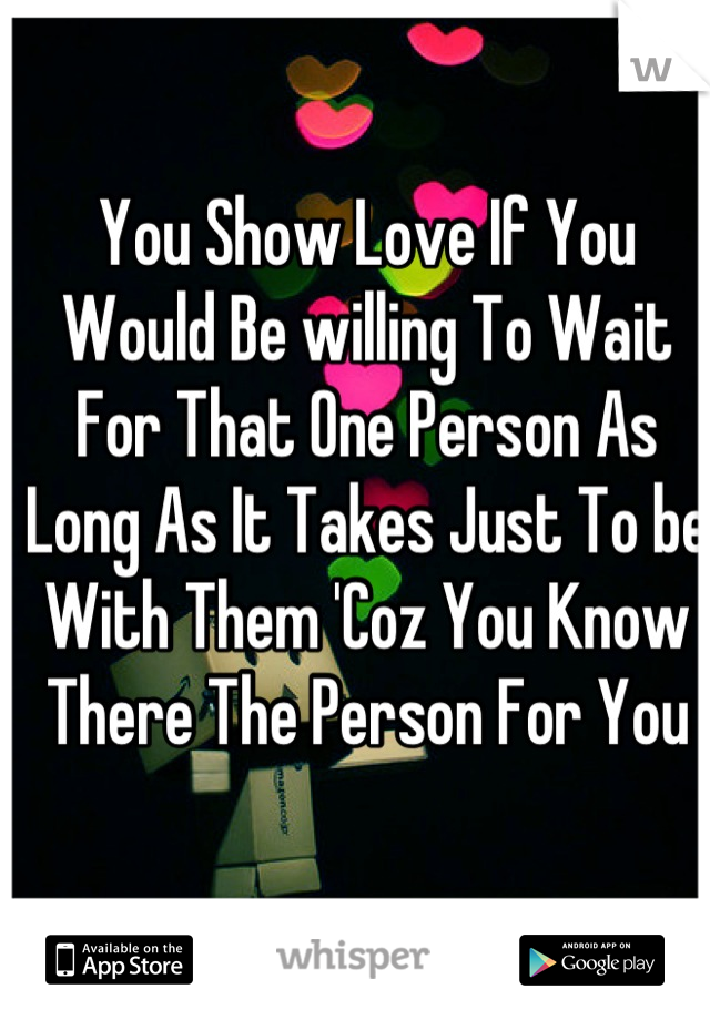 You Show Love If You Would Be willing To Wait For That One Person As Long As It Takes Just To be With Them 'Coz You Know There The Person For You