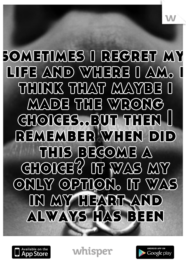 sometimes i regret my life and where i am. i think that maybe i made the wrong choices..but then I remember when did this become a choice? it was my only option. it was in my heart and always has been