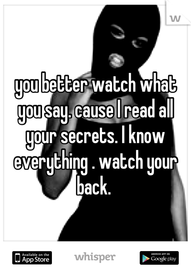 you better watch what you say. cause I read all your secrets. I know everything . watch your back.