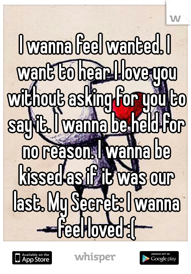 I wanna feel wanted. I want to hear I love you without asking for you to say it. I wanna be held for no reason. I wanna be kissed as if it was our last. My Secret: I wanna feel loved :(