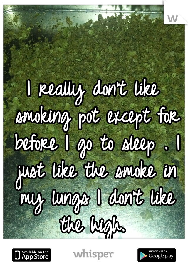 I really don't like smoking pot except for before I go to sleep . I just like the smoke in my lungs I don't like the high.