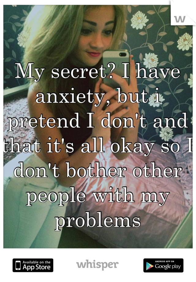 My secret? I have anxiety, but i pretend I don't and that it's all okay so I don't bother other people with my problems
