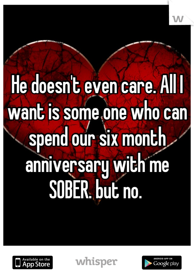 He doesn't even care. All I want is some one who can spend our six month anniversary with me SOBER. but no.