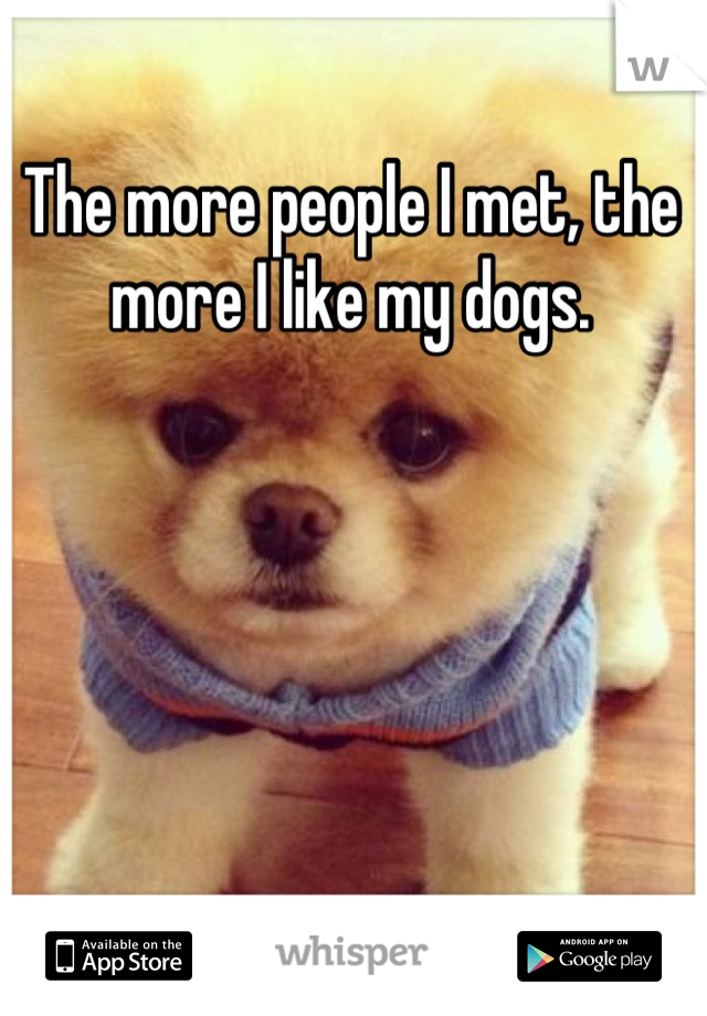 The more people I met, the more I like my dogs.