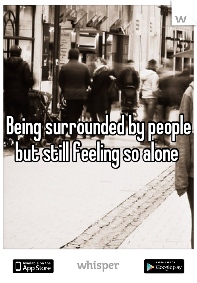 Being surrounded by people but still feeling so alone