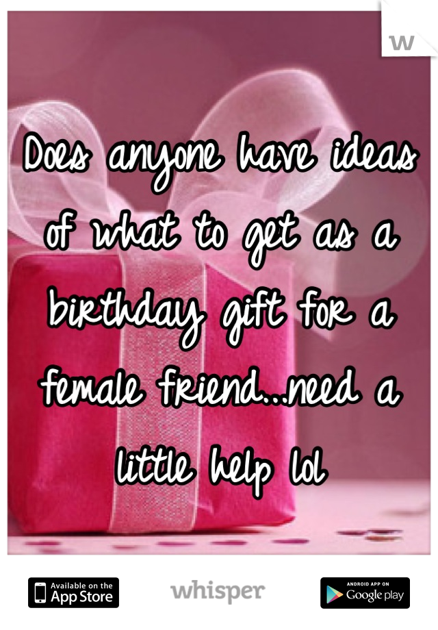 Does anyone have ideas of what to get as a birthday gift for a female friend...need a little help lol