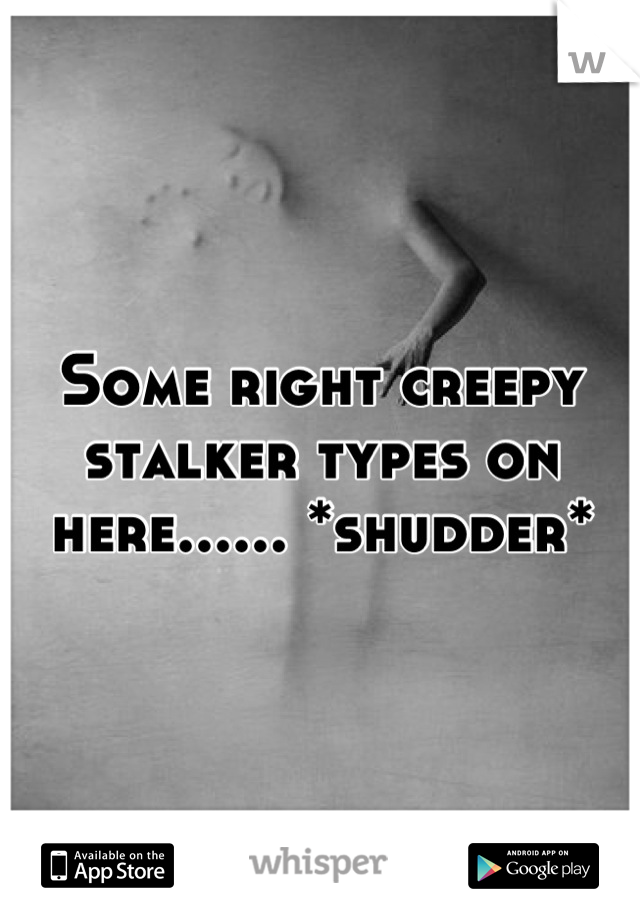 Some right creepy stalker types on here...... *shudder*