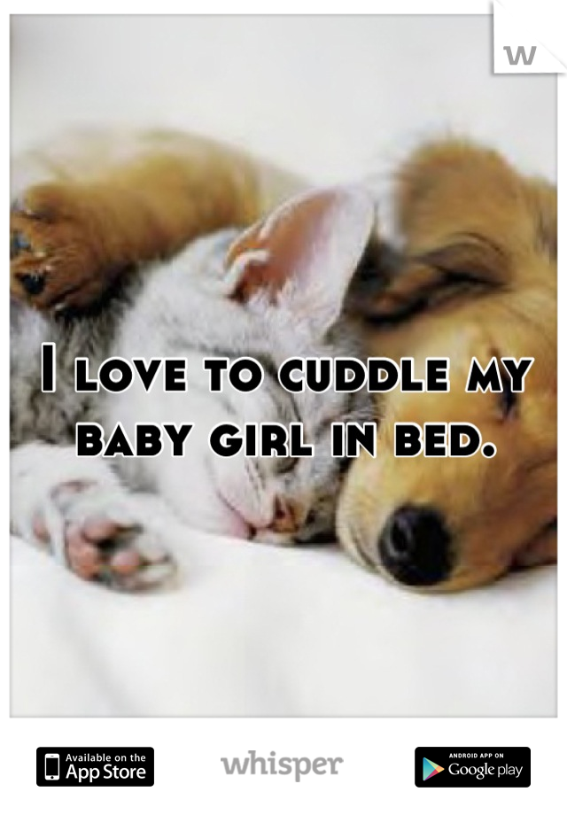 I love to cuddle my baby girl in bed.