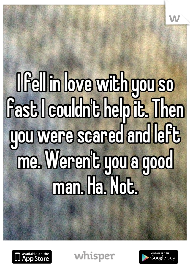 I fell in love with you so fast I couldn't help it. Then you were scared and left me. Weren't you a good man. Ha. Not.