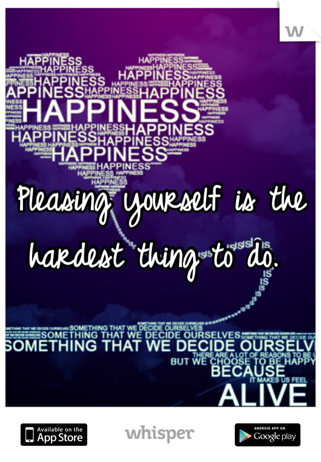 Pleasing yourself is the hardest thing to do.