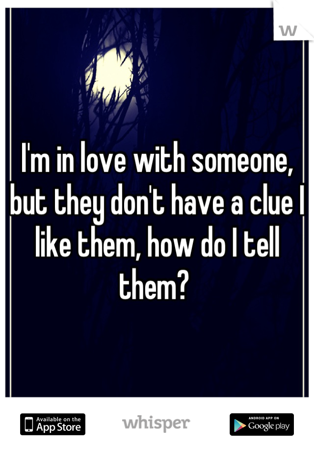 I'm in love with someone, but they don't have a clue I like them, how do I tell them?