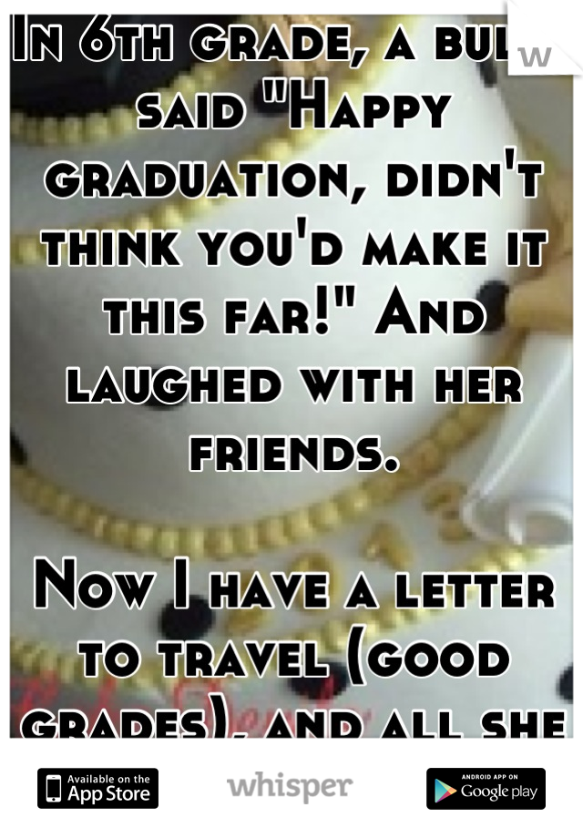 """In 6th grade, a bully said """"Happy graduation, didn't think you'd make it this far!"""" And laughed with her friends.   Now I have a letter to travel (good grades), and all she has is a baby. I'm 17."""