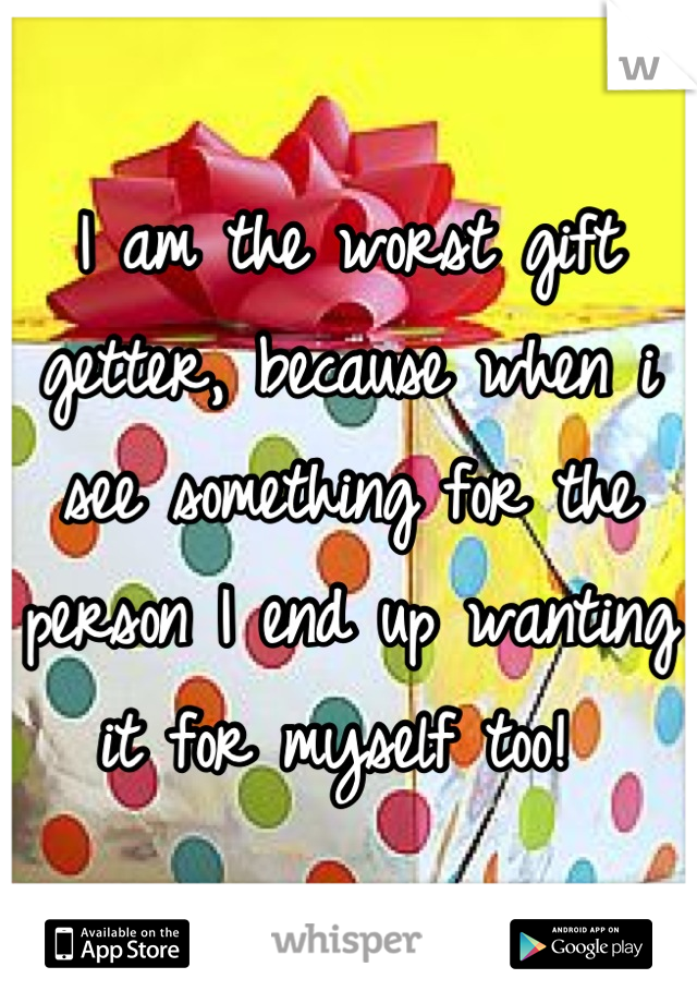 I am the worst gift getter, because when i see something for the person I end up wanting it for myself too!