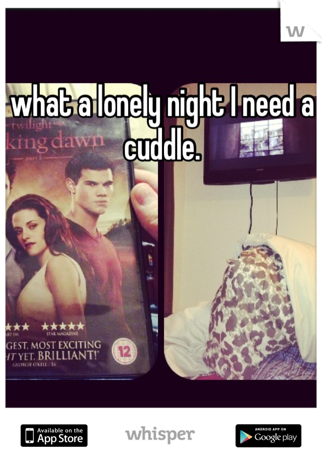 what a lonely night I need a cuddle.