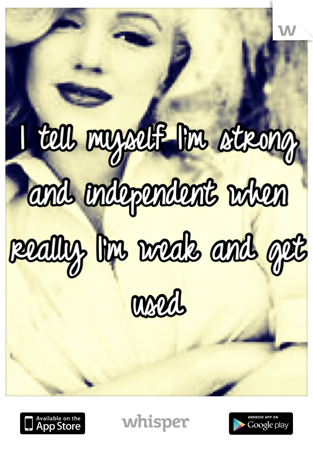 I tell myself I'm strong and independent when really I'm weak and get used