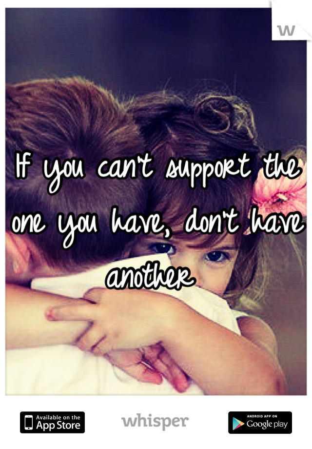 If you can't support the one you have, don't have another