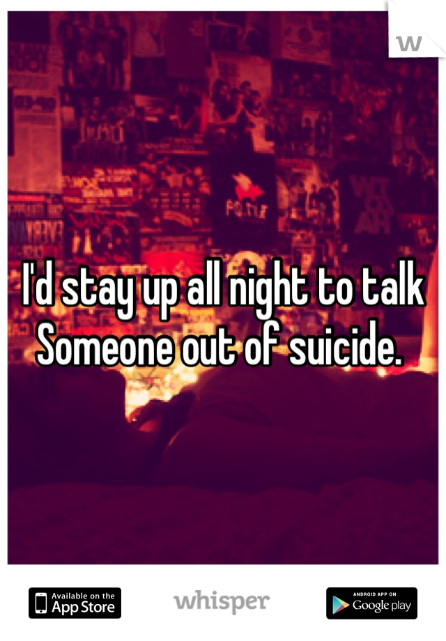 I'd stay up all night to talk Someone out of suicide.