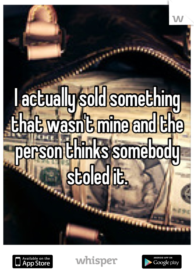 I actually sold something that wasn't mine and the person thinks somebody stoled it.
