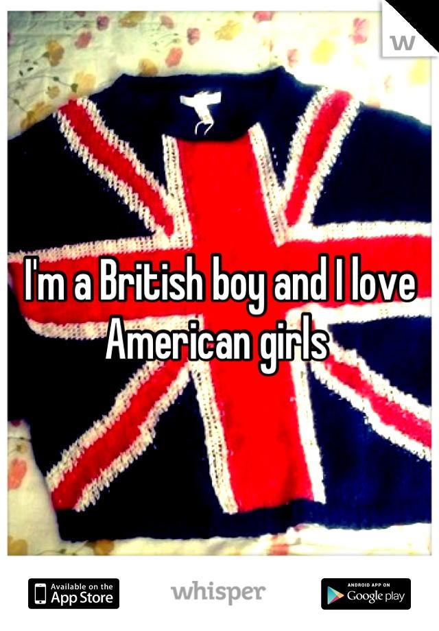 I'm a British boy and I love American girls