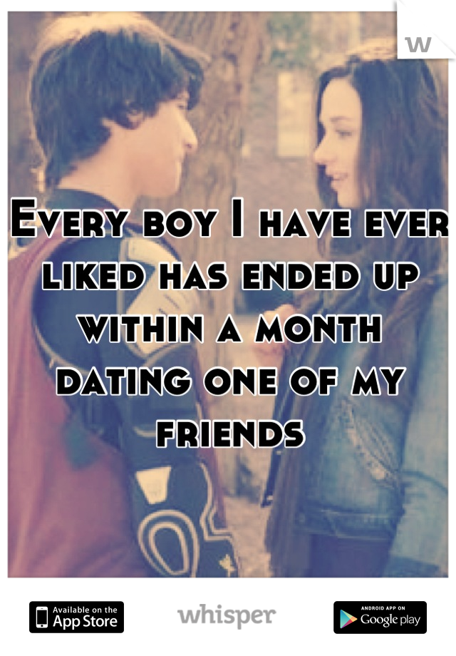 Every boy I have ever liked has ended up within a month dating one of my friends