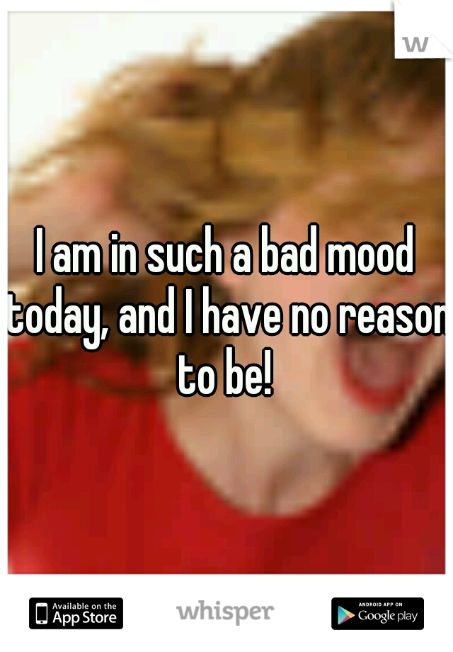 I am in such a bad mood today, and I have no reason to be!
