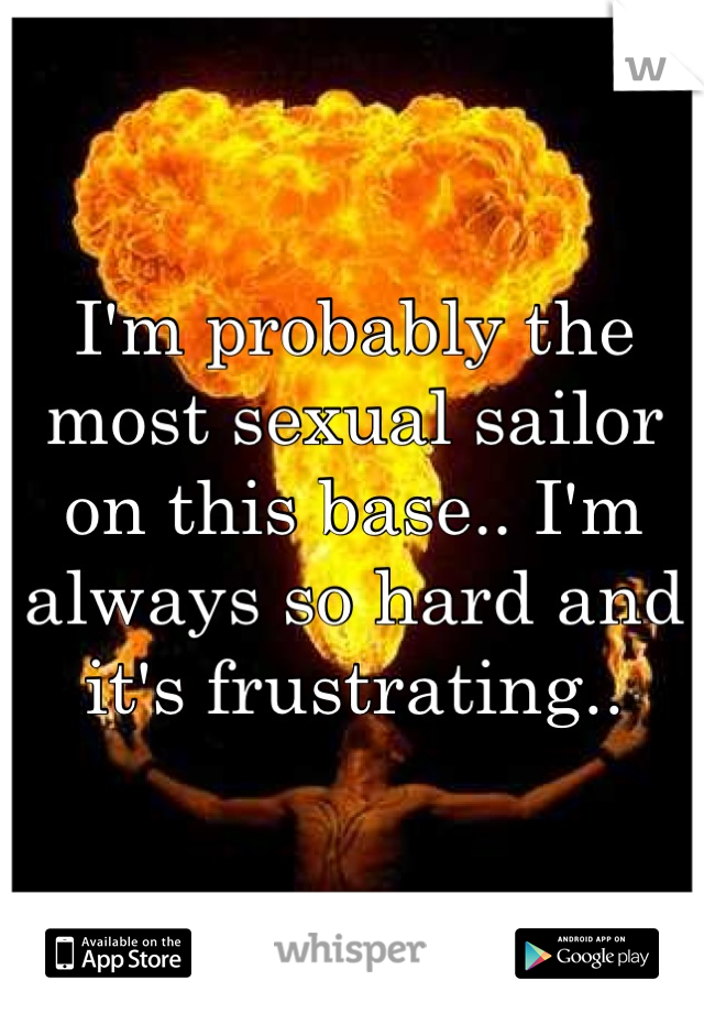 I'm probably the most sexual sailor on this base.. I'm always so hard and it's frustrating..