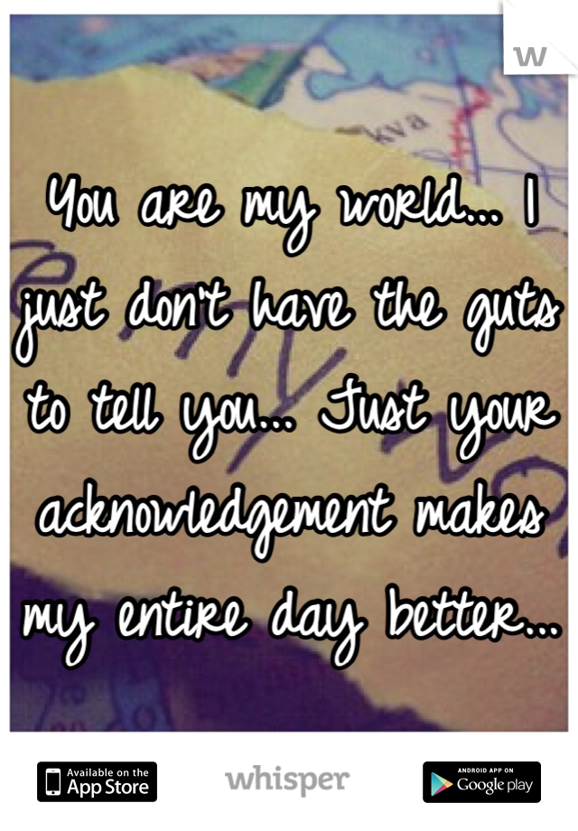 You are my world... I just don't have the guts to tell you... Just your acknowledgement makes my entire day better...
