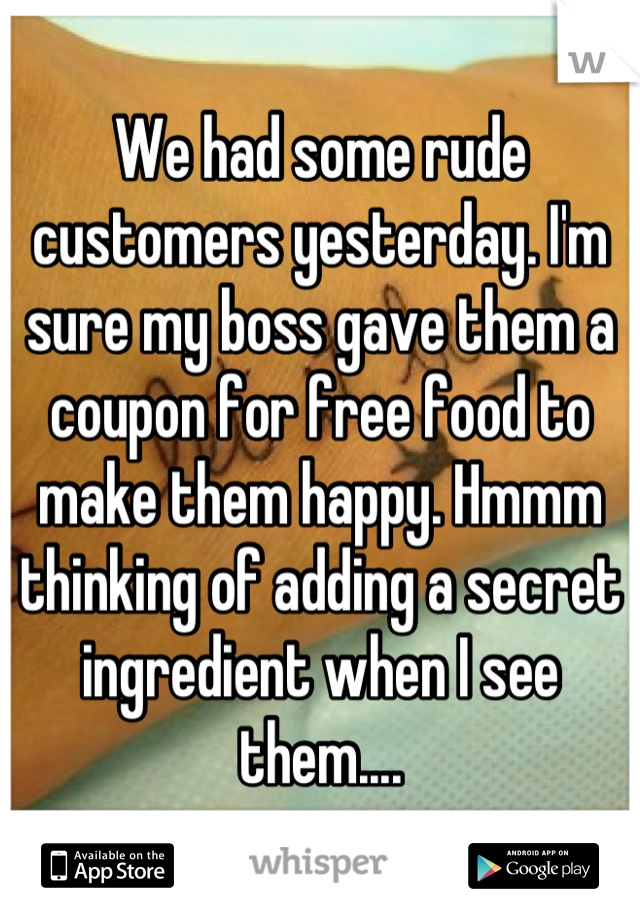 We had some rude customers yesterday. I'm sure my boss gave them a coupon for free food to make them happy. Hmmm thinking of adding a secret ingredient when I see them....